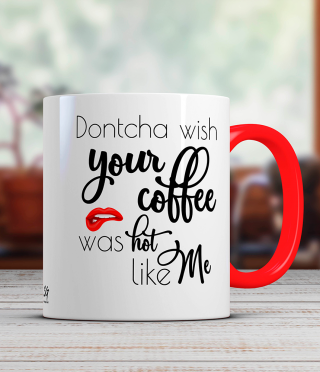 Ceramic mug with caption Dontcha wish your coffee was hot like me