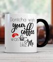 Керамична чаша с надпис Dontcha wish your coffee was hot like me